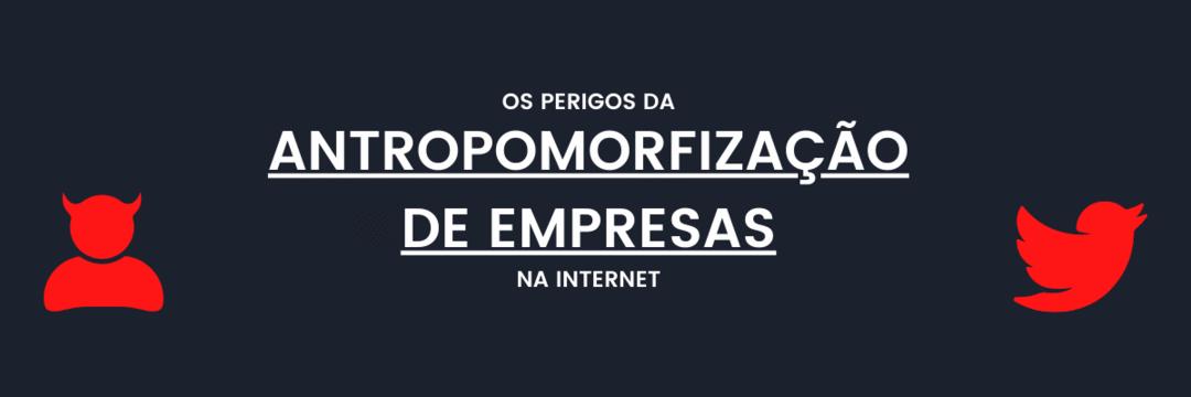 Os perigos da antropomorfização de empresas na Internet