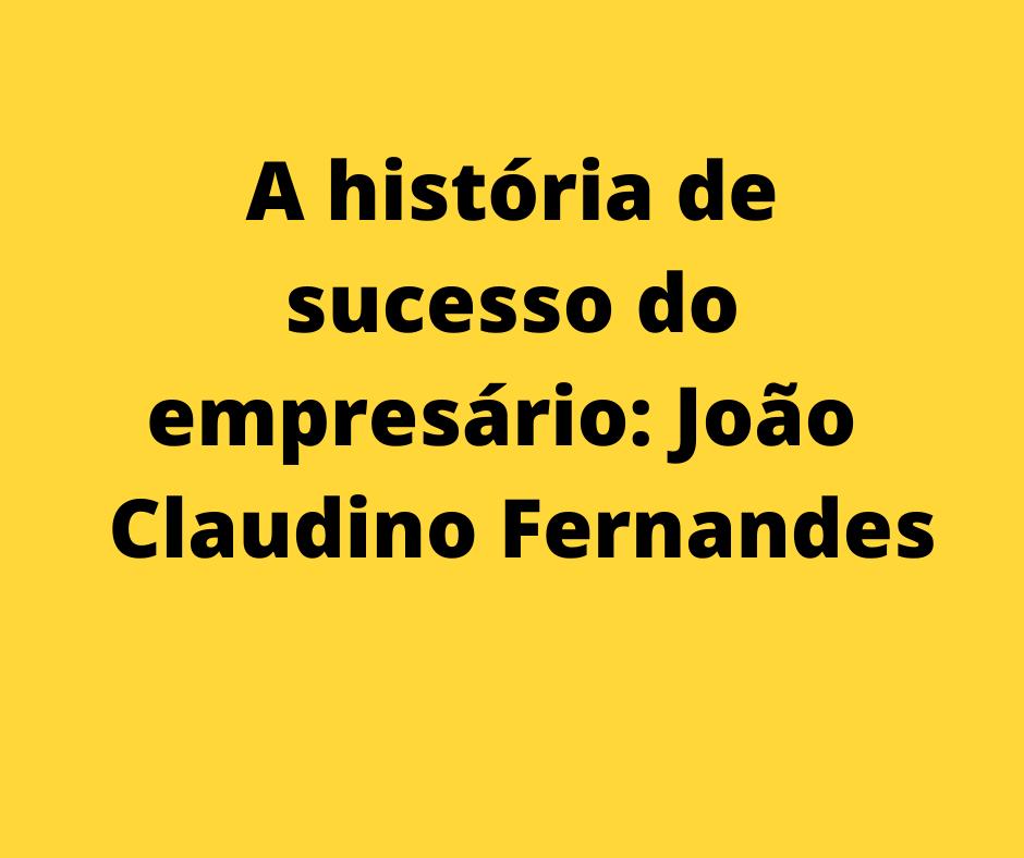 A história de sucesso do empresário: João Claudino Fernandes