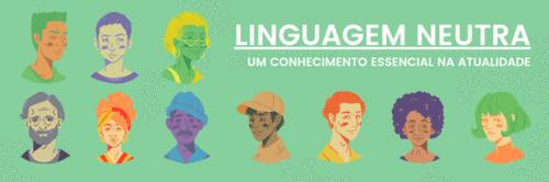 Linguagem neutra, um conhecimento essencial na atualidade