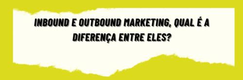 Inbound e Outbound Marketing, qual é a diferença entre eles?