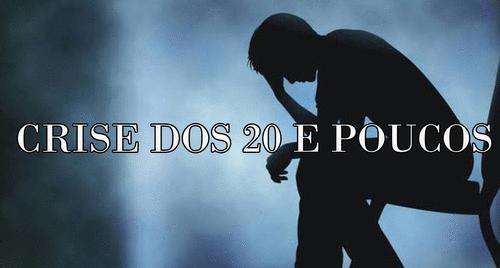 Crise dos 20 e poucos...