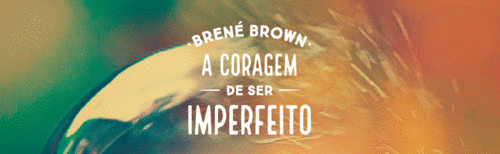 Resenha do livro: A Coragem de ser Imperfeito - Brené Brown