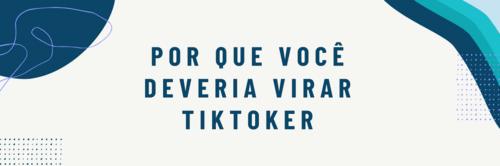 Por que você deveria virar TikToker