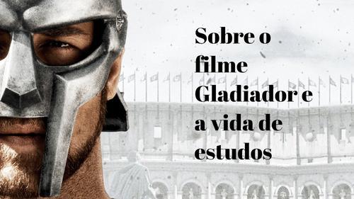 Sobre o filme Gladiador e a vida de estudos
