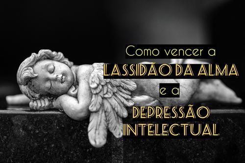 Como vencer a lassidão da alma e a depressão intelectual?