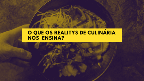 O QUE OS REALITYS DE CULINÁRIA NOS  ENSINA?