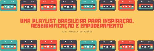 UMA PLAYLIST BRASILEIRA PARA INSPIRAÇÃO, RESSIGNIFICAÇÃO E EMPODERAMENTO